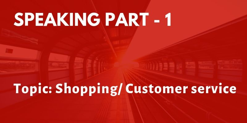 IELTS Speaking Part 1 Topic: Shopping/ Customer service