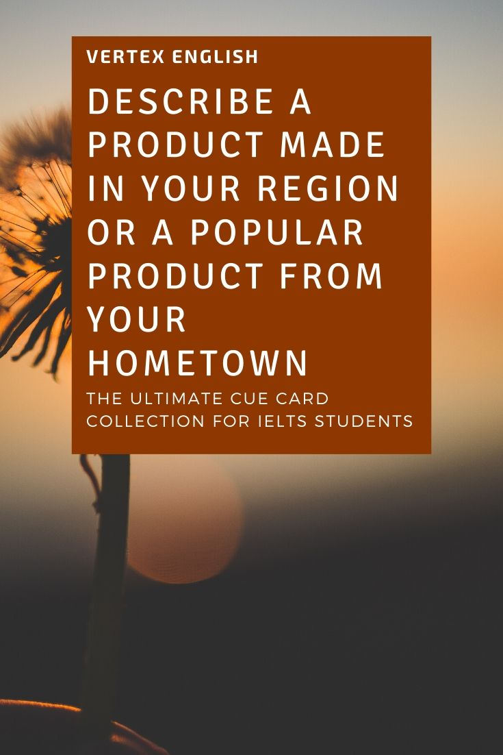 Describe a product made in the region you come from (IELTS CUE CARD Jan to April 2020)