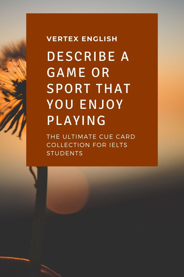 Describe a game or sport that you enjoy playing (IELTS CUE CARD)