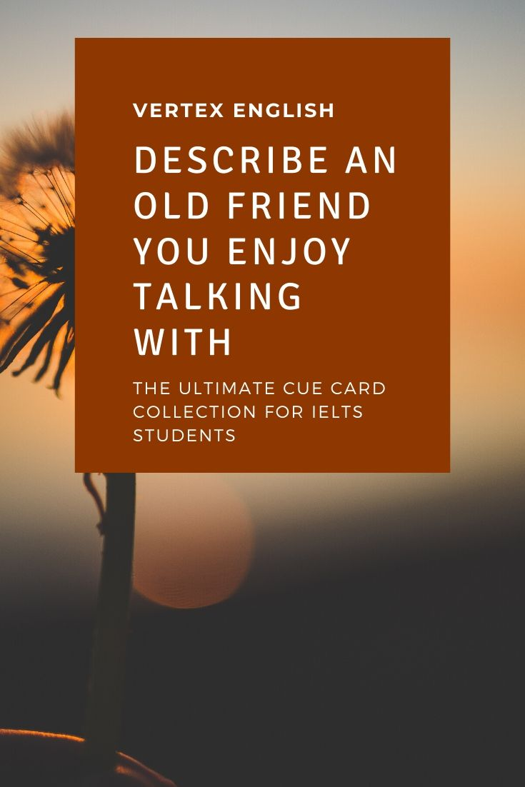 Describe an old friend you enjoy talking with (IELTS CUE CARD)