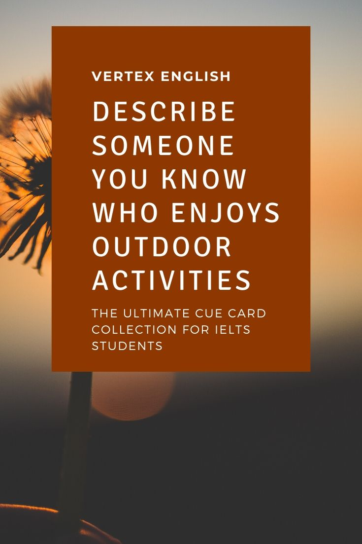 Describe someone you know who enjoys outdoor activities. IELTS CUE CARD