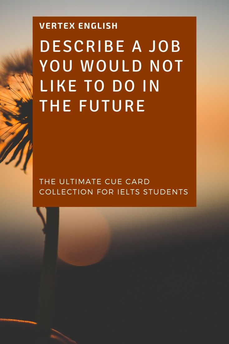 Job you would not like to do in the future (IELTS CUE CARD Jan to April 2020)