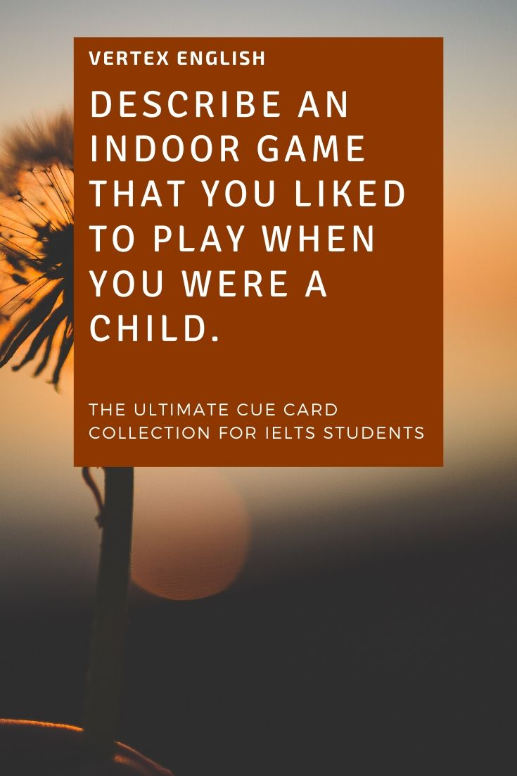 Describe an indoor game that you liked to play when you were a child.
