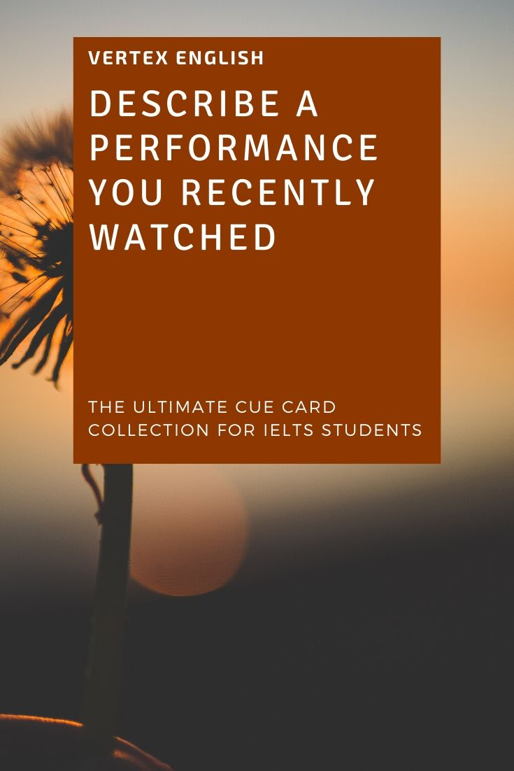 Describe A performance you recently watched (IELTS CUE CARD Jan to April 2020)